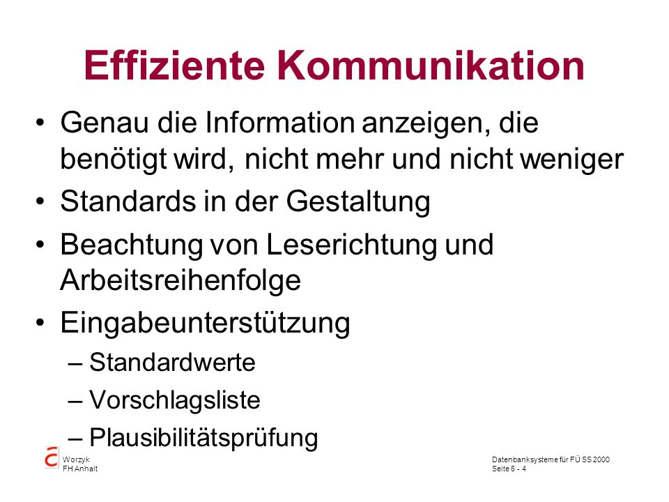Datenbanksysteme für FÜ SS 2000 Seite 6 - 4 Worzyk FH Anhalt Effiziente Kommunikation Genau die Information anzeigen, die benötigt wird, nicht mehr un