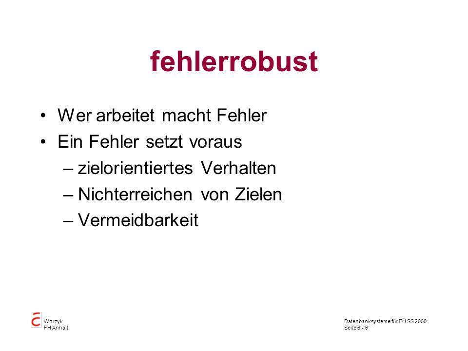 Datenbanksysteme für FÜ SS 2000 Seite 6 - 6 Worzyk FH Anhalt fehlerrobust Wer arbeitet macht Fehler Ein Fehler setzt voraus –zielorientiertes Verhalte