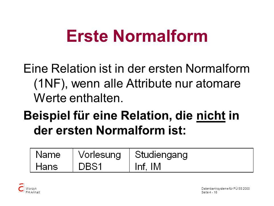 Datenbanksysteme für FÜ SS 2000 Seite 4 - 16 Worzyk FH Anhalt Erste Normalform Eine Relation ist in der ersten Normalform (1NF), wenn alle Attribute nur atomare Werte enthalten.