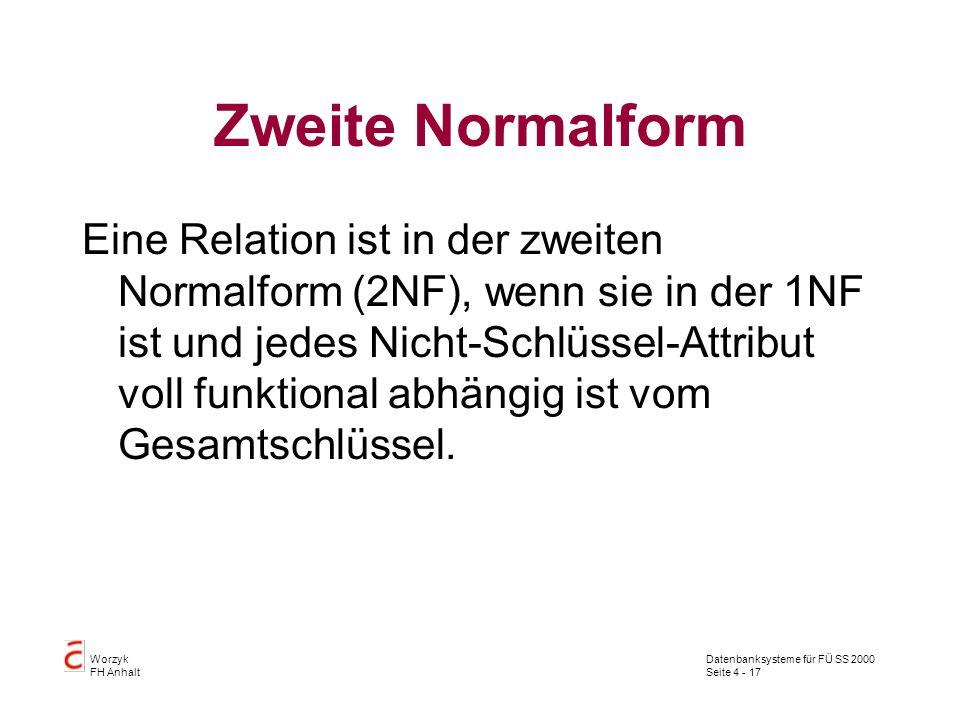 Datenbanksysteme für FÜ SS 2000 Seite 4 - 17 Worzyk FH Anhalt Zweite Normalform Eine Relation ist in der zweiten Normalform (2NF), wenn sie in der 1NF ist und jedes Nicht-Schlüssel-Attribut voll funktional abhängig ist vom Gesamtschlüssel.