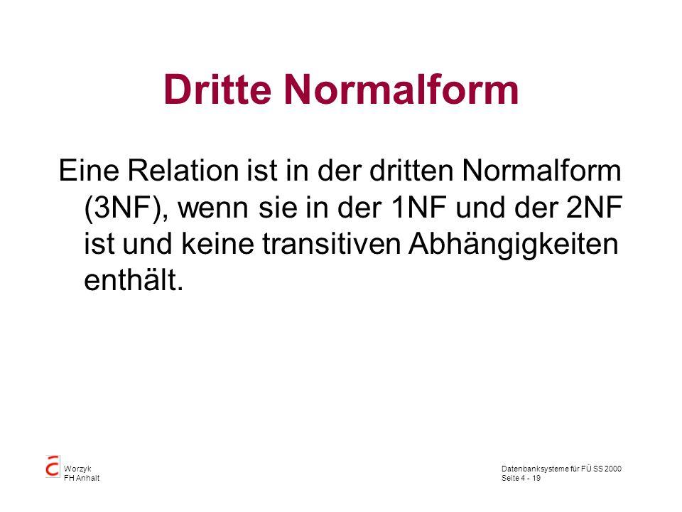 Datenbanksysteme für FÜ SS 2000 Seite 4 - 19 Worzyk FH Anhalt Dritte Normalform Eine Relation ist in der dritten Normalform (3NF), wenn sie in der 1NF und der 2NF ist und keine transitiven Abhängigkeiten enthält.