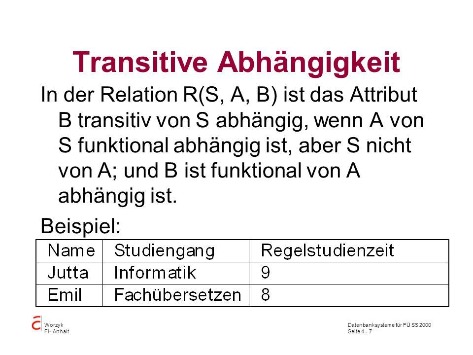 Datenbanksysteme für FÜ SS 2000 Seite 4 - 7 Worzyk FH Anhalt Transitive Abhängigkeit In der Relation R(S, A, B) ist das Attribut B transitiv von S abhängig, wenn A von S funktional abhängig ist, aber S nicht von A; und B ist funktional von A abhängig ist.
