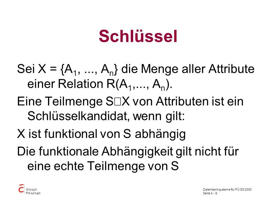 Datenbanksysteme für FÜ SS 2000 Seite 4 - 9 Worzyk FH Anhalt Schlüssel Sei X = {A 1,..., A n } die Menge aller Attribute einer Relation R(A 1,..., A n ).