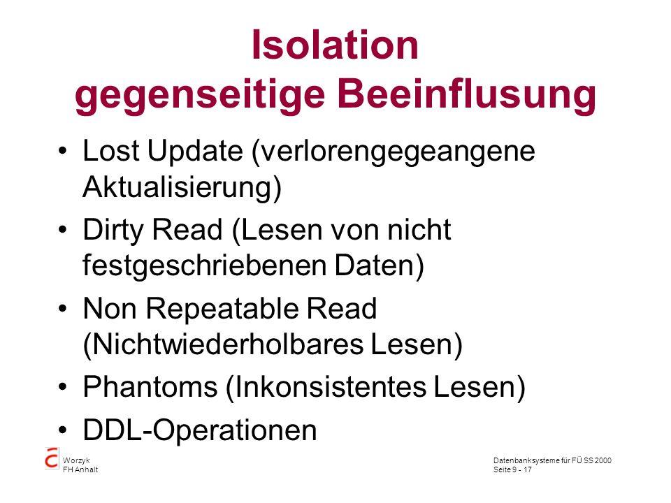 Datenbanksysteme für FÜ SS 2000 Seite 9 - 17 Worzyk FH Anhalt Isolation gegenseitige Beeinflusung Lost Update (verlorengegeangene Aktualisierung) Dirt