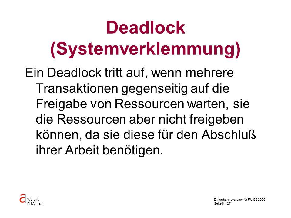 Datenbanksysteme für FÜ SS 2000 Seite 9 - 27 Worzyk FH Anhalt Deadlock (Systemverklemmung) Ein Deadlock tritt auf, wenn mehrere Transaktionen gegenseitig auf die Freigabe von Ressourcen warten, sie die Ressourcen aber nicht freigeben können, da sie diese für den Abschluß ihrer Arbeit benötigen.