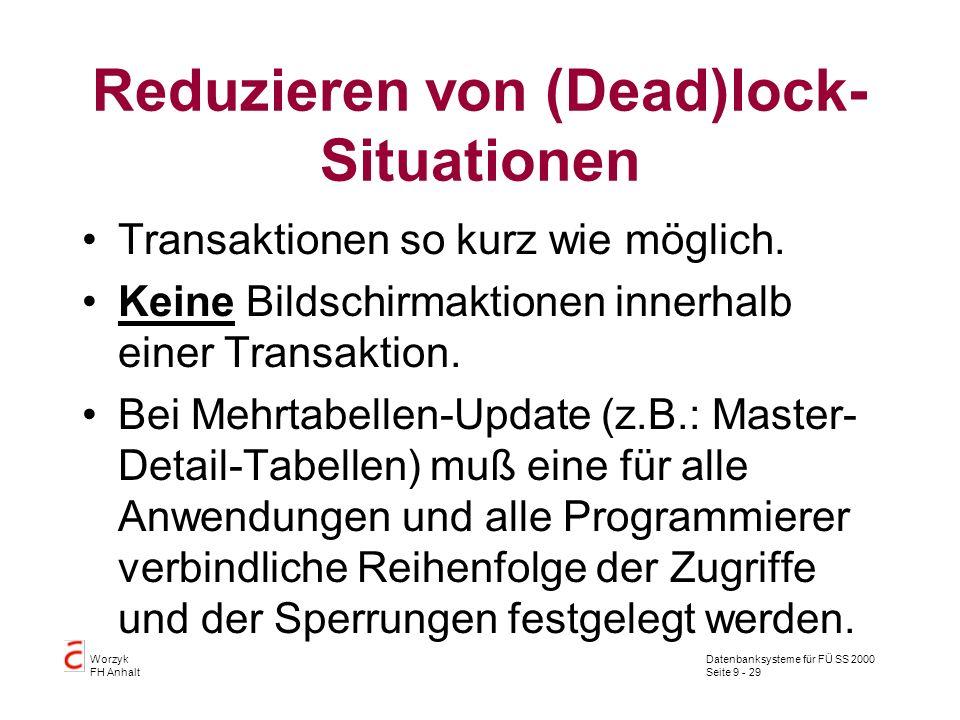Datenbanksysteme für FÜ SS 2000 Seite 9 - 29 Worzyk FH Anhalt Reduzieren von (Dead)lock- Situationen Transaktionen so kurz wie möglich. Keine Bildschi