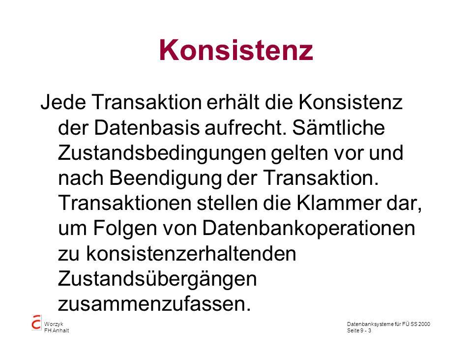 Datenbanksysteme für FÜ SS 2000 Seite 9 - 3 Worzyk FH Anhalt Konsistenz Jede Transaktion erhält die Konsistenz der Datenbasis aufrecht.