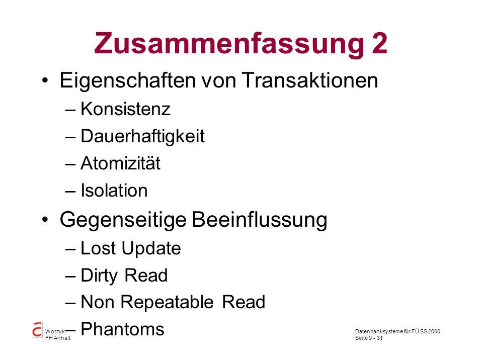 Datenbanksysteme für FÜ SS 2000 Seite 9 - 31 Worzyk FH Anhalt Zusammenfassung 2 Eigenschaften von Transaktionen –Konsistenz –Dauerhaftigkeit –Atomizit