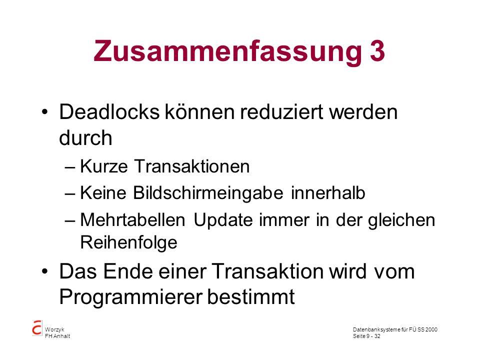 Datenbanksysteme für FÜ SS 2000 Seite 9 - 32 Worzyk FH Anhalt Zusammenfassung 3 Deadlocks können reduziert werden durch –Kurze Transaktionen –Keine Bildschirmeingabe innerhalb –Mehrtabellen Update immer in der gleichen Reihenfolge Das Ende einer Transaktion wird vom Programmierer bestimmt
