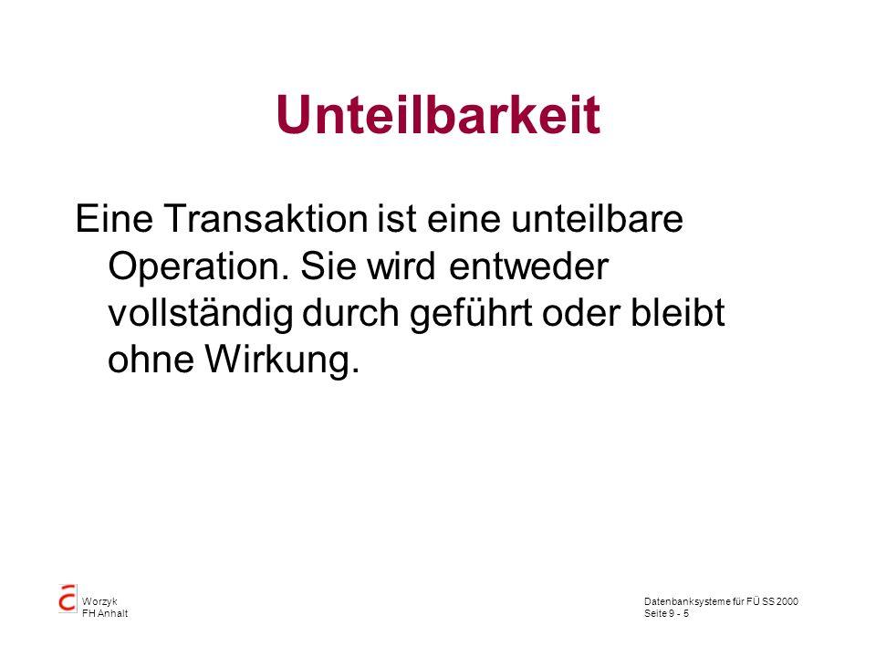 Datenbanksysteme für FÜ SS 2000 Seite 9 - 5 Worzyk FH Anhalt Unteilbarkeit Eine Transaktion ist eine unteilbare Operation. Sie wird entweder vollständ