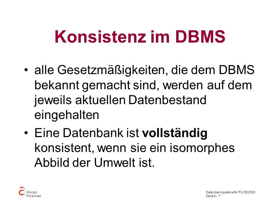 Datenbanksysteme für FÜ SS 2000 Seite 9 - 7 Worzyk FH Anhalt Konsistenz im DBMS alle Gesetzmäßigkeiten, die dem DBMS bekannt gemacht sind, werden auf dem jeweils aktuellen Datenbestand eingehalten Eine Datenbank ist vollständig konsistent, wenn sie ein isomorphes Abbild der Umwelt ist.