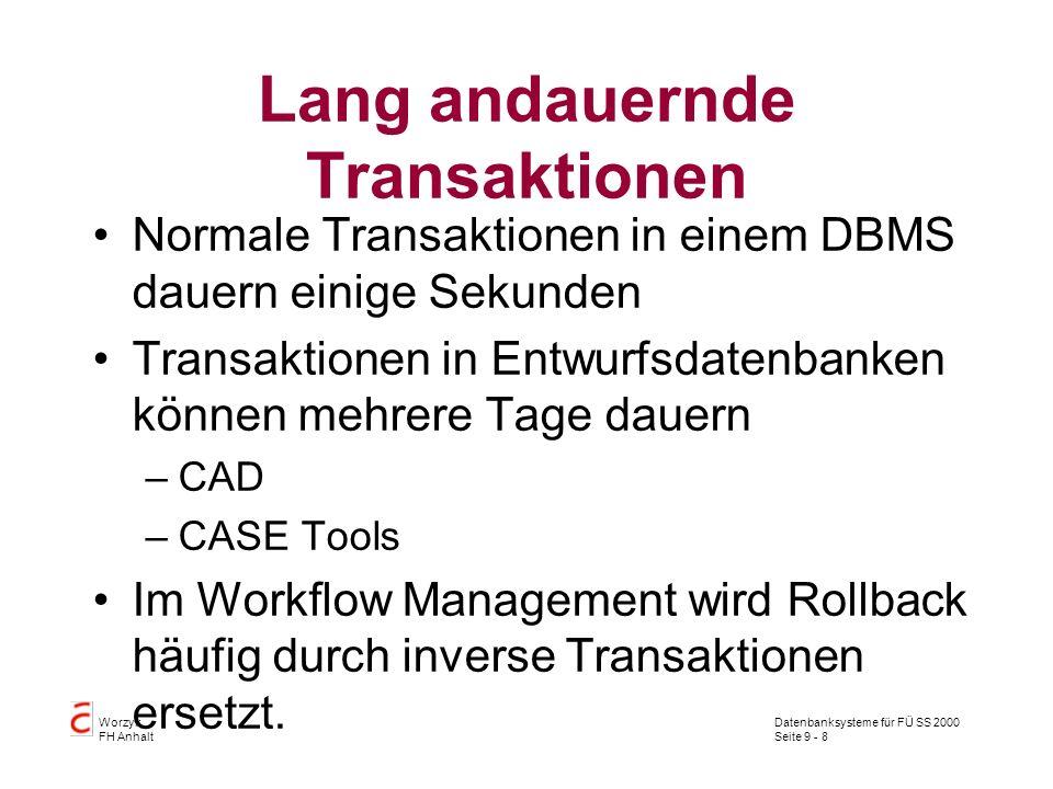 Datenbanksysteme für FÜ SS 2000 Seite 9 - 8 Worzyk FH Anhalt Lang andauernde Transaktionen Normale Transaktionen in einem DBMS dauern einige Sekunden Transaktionen in Entwurfsdatenbanken können mehrere Tage dauern –CAD –CASE Tools Im Workflow Management wird Rollback häufig durch inverse Transaktionen ersetzt.