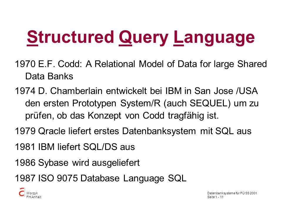 Datenbanksysteme für FÜ SS 2001 Seite 1 - 11 Worzyk FH Anhalt Structured Query Language 1970E.F. Codd: A Relational Model of Data for large Shared Dat