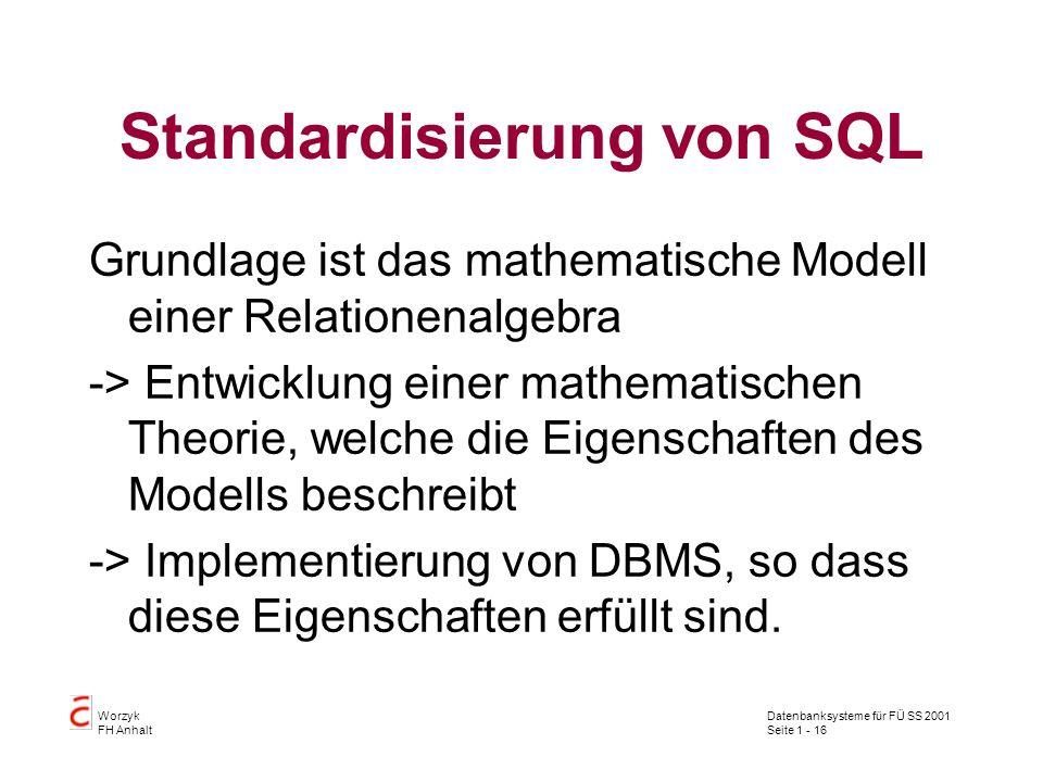 Datenbanksysteme für FÜ SS 2001 Seite 1 - 16 Worzyk FH Anhalt Standardisierung von SQL Grundlage ist das mathematische Modell einer Relationenalgebra