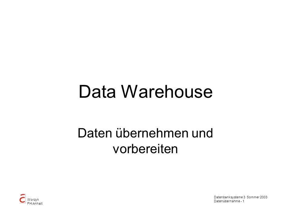 Datenbanksysteme 3 Sommer 2003 Datenübernahme - 1 Worzyk FH Anhalt Data Warehouse Daten übernehmen und vorbereiten