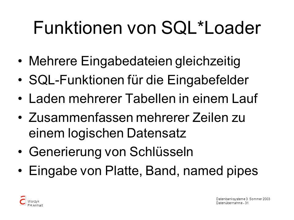 Datenbanksysteme 3 Sommer 2003 Datenübernahme - 31 Worzyk FH Anhalt Funktionen von SQL*Loader Mehrere Eingabedateien gleichzeitig SQL-Funktionen für d
