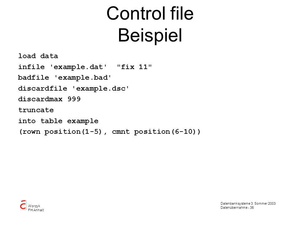 Datenbanksysteme 3 Sommer 2003 Datenübernahme - 35 Worzyk FH Anhalt Control file Beispiel load data infile 'example.dat'