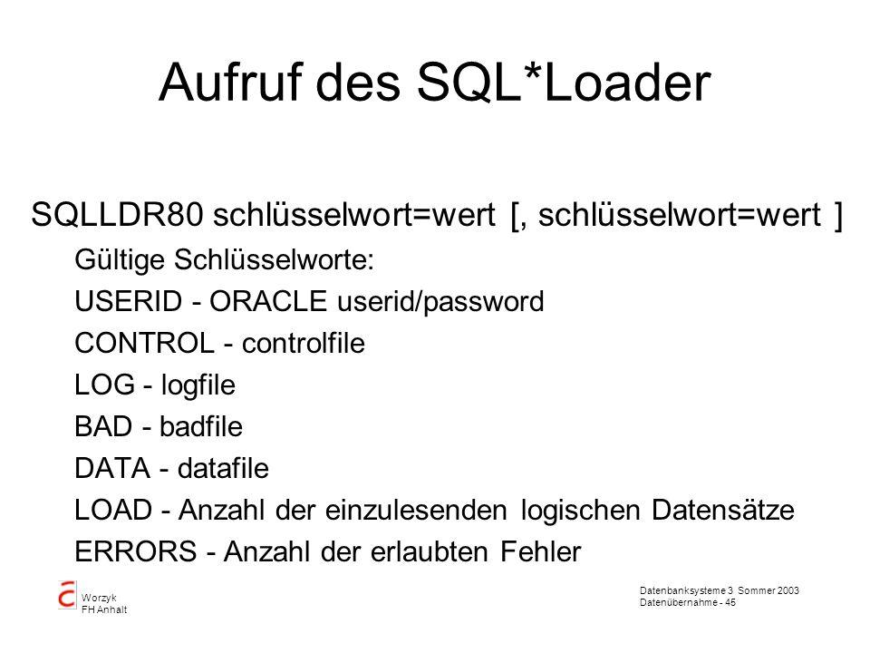 Datenbanksysteme 3 Sommer 2003 Datenübernahme - 45 Worzyk FH Anhalt Aufruf des SQL*Loader SQLLDR80 schlüsselwort=wert [, schlüsselwort=wert ] Gültige