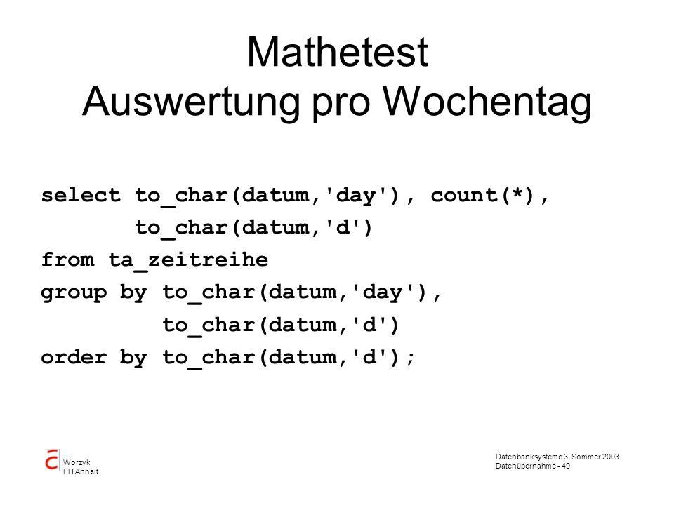 Datenbanksysteme 3 Sommer 2003 Datenübernahme - 49 Worzyk FH Anhalt Mathetest Auswertung pro Wochentag select to_char(datum,'day'), count(*), to_char(