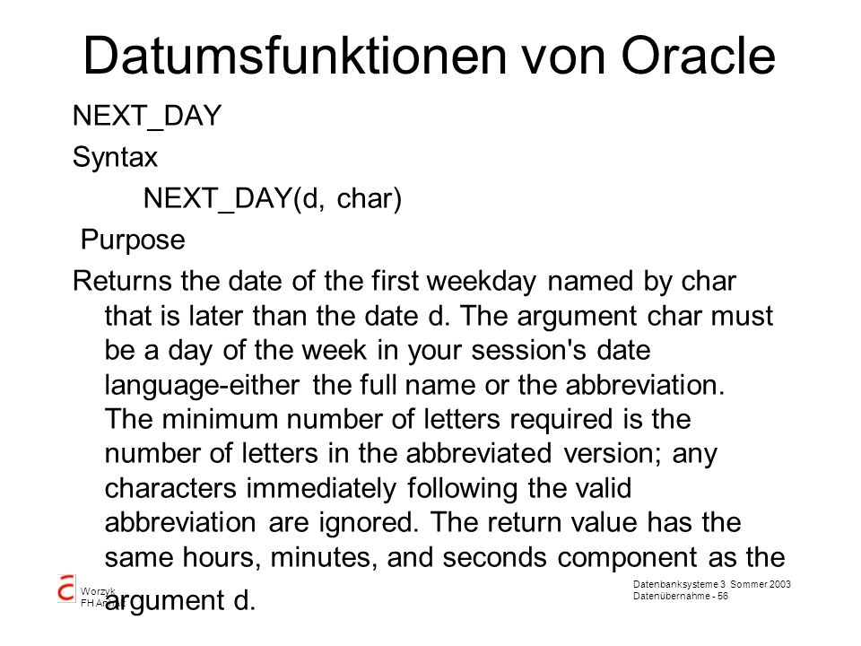 Datenbanksysteme 3 Sommer 2003 Datenübernahme - 57 Worzyk FH Anhalt Datumsfunktionen von Oracle ROUND Syntax ROUND(d[,fmt]) Purpose Returns d rounded to the unit specified by the format model fmt.