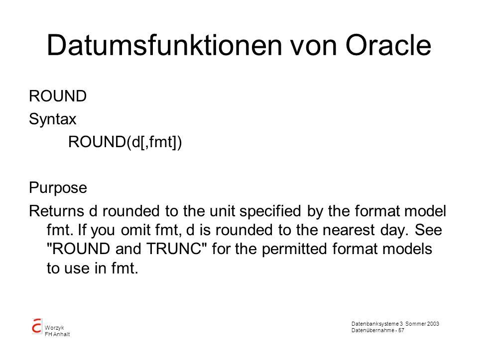 Datenbanksysteme 3 Sommer 2003 Datenübernahme - 57 Worzyk FH Anhalt Datumsfunktionen von Oracle ROUND Syntax ROUND(d[,fmt]) Purpose Returns d rounded