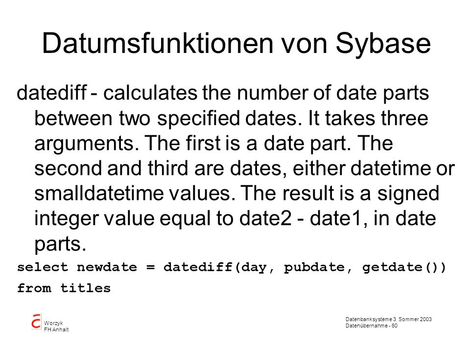 Datenbanksysteme 3 Sommer 2003 Datenübernahme - 61 Worzyk FH Anhalt Datumsfunktionen von Sybase datename - produces the specified datepart (the first argument) of the specified date (the second argument) as a character string.