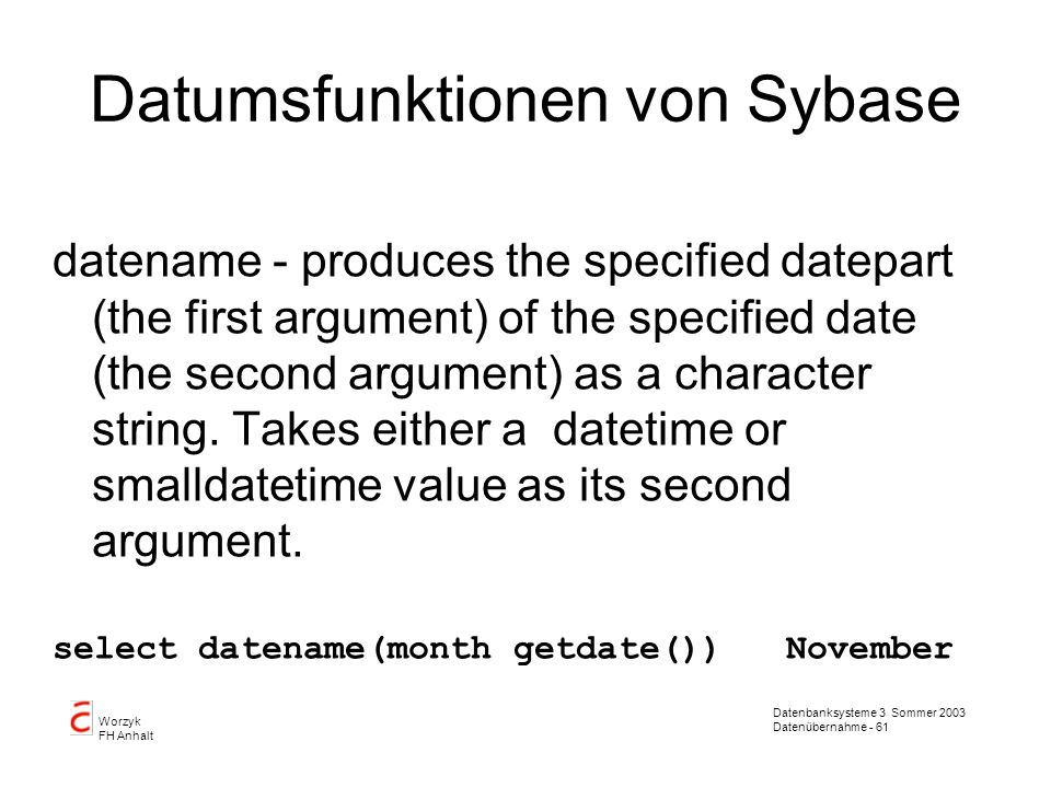 Datenbanksysteme 3 Sommer 2003 Datenübernahme - 62 Worzyk FH Anhalt Datumsfunktionen von Sybase datepart - produces the specified datepart (the first argument) of the specified date (the second argument) as an integer.