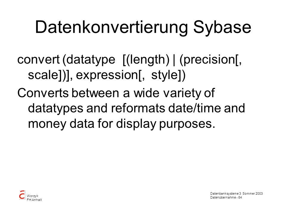 Datenbanksysteme 3 Sommer 2003 Datenübernahme - 64 Worzyk FH Anhalt Datenkonvertierung Sybase convert (datatype [(length) | (precision[, scale])], exp