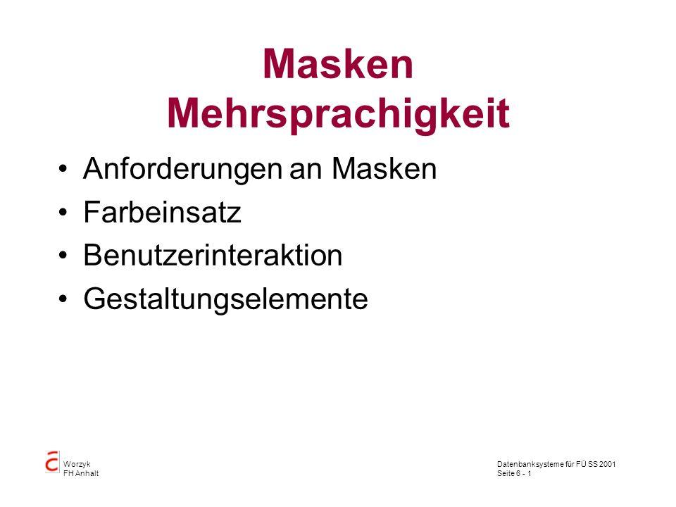 Datenbanksysteme für FÜ SS 2001 Seite 6 - 1 Worzyk FH Anhalt Masken Mehrsprachigkeit Anforderungen an Masken Farbeinsatz Benutzerinteraktion Gestaltungselemente