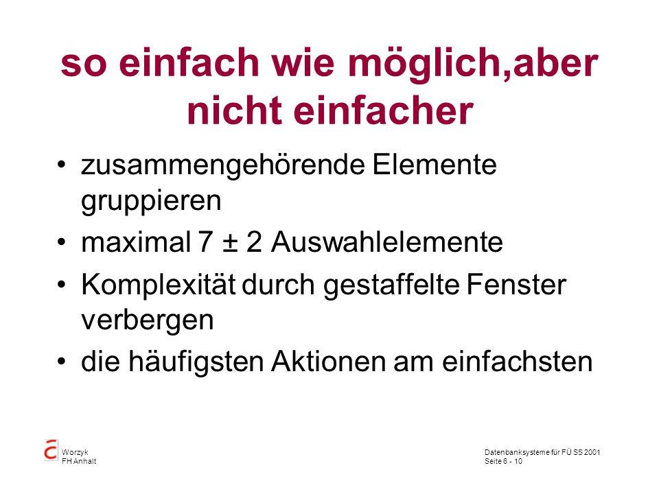 Datenbanksysteme für FÜ SS 2001 Seite 6 - 10 Worzyk FH Anhalt so einfach wie möglich,aber nicht einfacher zusammengehörende Elemente gruppieren maximal 7 ± 2 Auswahlelemente Komplexität durch gestaffelte Fenster verbergen die häufigsten Aktionen am einfachsten