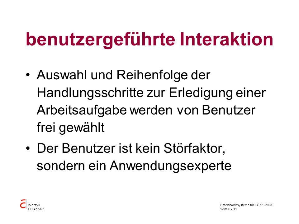 Datenbanksysteme für FÜ SS 2001 Seite 6 - 11 Worzyk FH Anhalt benutzergeführte Interaktion Auswahl und Reihenfolge der Handlungsschritte zur Erledigung einer Arbeitsaufgabe werden von Benutzer frei gewählt Der Benutzer ist kein Störfaktor, sondern ein Anwendungsexperte