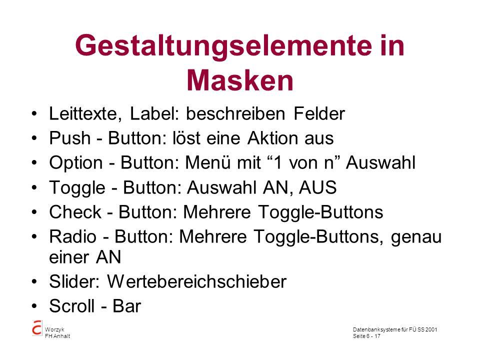 Datenbanksysteme für FÜ SS 2001 Seite 6 - 17 Worzyk FH Anhalt Gestaltungselemente in Masken Leittexte, Label: beschreiben Felder Push - Button: löst eine Aktion aus Option - Button: Menü mit 1 von n Auswahl Toggle - Button: Auswahl AN, AUS Check - Button: Mehrere Toggle-Buttons Radio - Button: Mehrere Toggle-Buttons, genau einer AN Slider: Wertebereichschieber Scroll - Bar