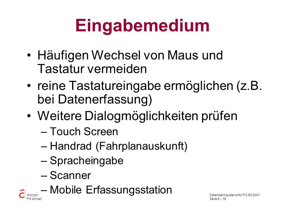 Datenbanksysteme für FÜ SS 2001 Seite 6 - 19 Worzyk FH Anhalt Eingabemedium Häufigen Wechsel von Maus und Tastatur vermeiden reine Tastatureingabe ermöglichen (z.B.