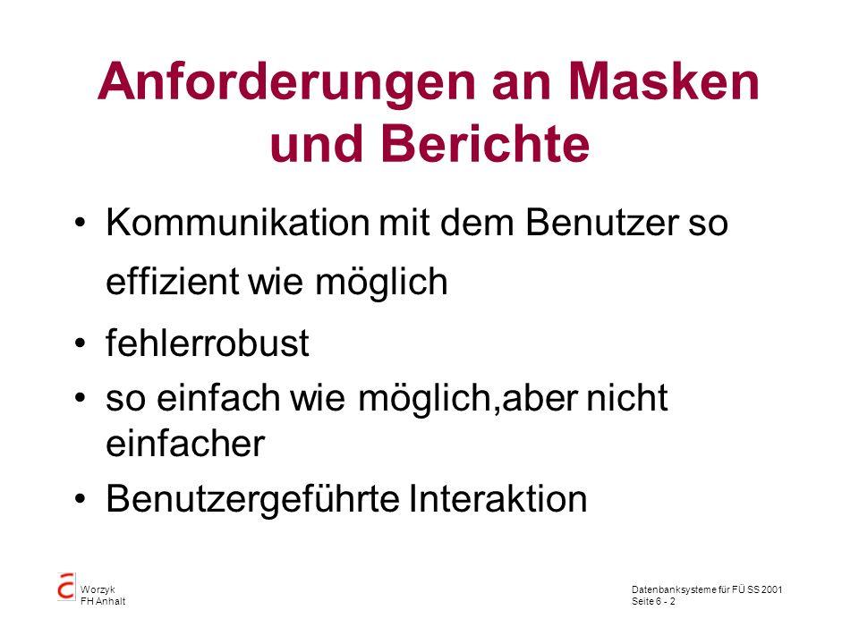 Datenbanksysteme für FÜ SS 2001 Seite 6 - 3 Worzyk FH Anhalt Anforderungen an Masken und Berichte Benutzerunterstützung lernförderlich flexibel genug, so daß die unterschiedlichen Bedürfnisse, Fertigkeiten und Kenntnisse der zukünftigen Benutzer berücksichtigt werden können