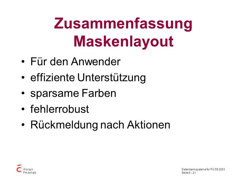 Datenbanksysteme für FÜ SS 2001 Seite 6 - 21 Worzyk FH Anhalt Zusammenfassung Maskenlayout Für den Anwender effiziente Unterstützung sparsame Farben fehlerrobust Rückmeldung nach Aktionen