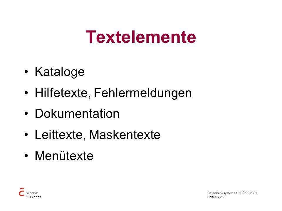 Datenbanksysteme für FÜ SS 2001 Seite 6 - 23 Worzyk FH Anhalt Textelemente Kataloge Hilfetexte, Fehlermeldungen Dokumentation Leittexte, Maskentexte Menütexte