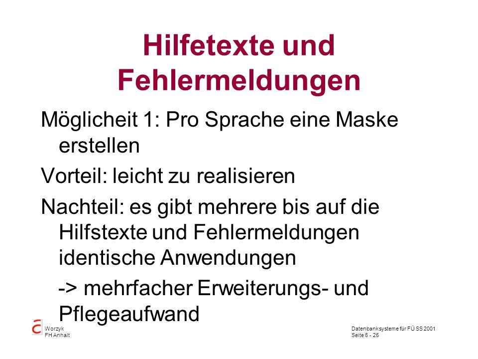 Datenbanksysteme für FÜ SS 2001 Seite 6 - 25 Worzyk FH Anhalt Hilfetexte und Fehlermeldungen Möglicheit 1: Pro Sprache eine Maske erstellen Vorteil: leicht zu realisieren Nachteil: es gibt mehrere bis auf die Hilfstexte und Fehlermeldungen identische Anwendungen -> mehrfacher Erweiterungs- und Pflegeaufwand