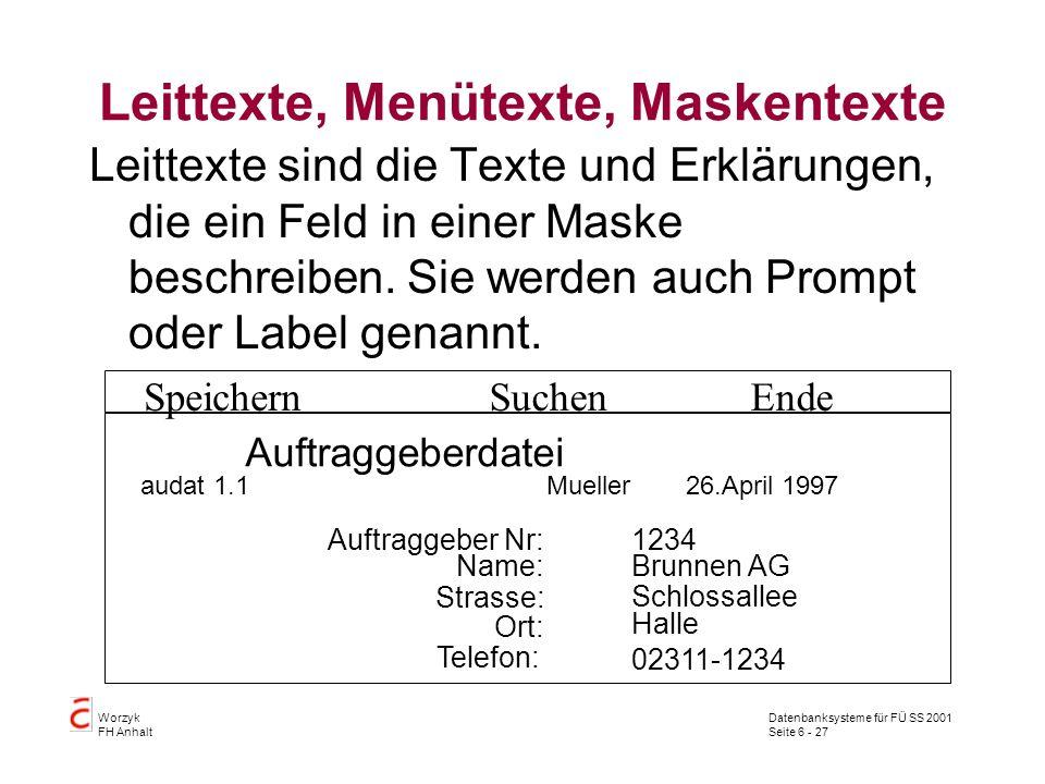 Datenbanksysteme für FÜ SS 2001 Seite 6 - 27 Worzyk FH Anhalt Leittexte, Menütexte, Maskentexte Leittexte sind die Texte und Erklärungen, die ein Feld in einer Maske beschreiben.