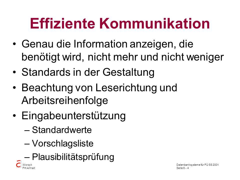 Datenbanksysteme für FÜ SS 2001 Seite 6 - 4 Worzyk FH Anhalt Effiziente Kommunikation Genau die Information anzeigen, die benötigt wird, nicht mehr und nicht weniger Standards in der Gestaltung Beachtung von Leserichtung und Arbeitsreihenfolge Eingabeunterstützung –Standardwerte –Vorschlagsliste –Plausibilitätsprüfung