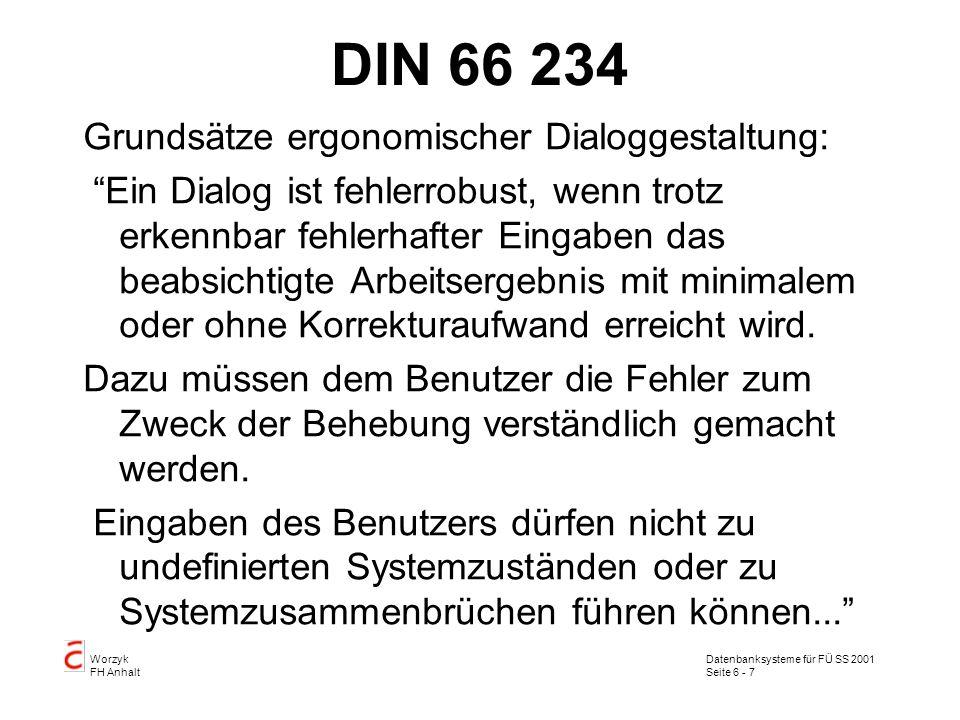 Datenbanksysteme für FÜ SS 2001 Seite 6 - 7 Worzyk FH Anhalt DIN 66 234 Grundsätze ergonomischer Dialoggestaltung: Ein Dialog ist fehlerrobust, wenn trotz erkennbar fehlerhafter Eingaben das beabsichtigte Arbeitsergebnis mit minimalem oder ohne Korrekturaufwand erreicht wird.