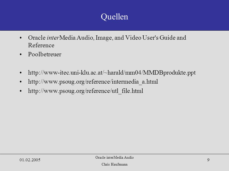 Oracle interMedia Audio Chris Haußmann 01.02.20059 Quellen Oracle interMedia Audio, Image, and Video User s Guide and Reference Poolbetreuer http://www-itec.uni-klu.ac.at/~harald/mm04/MMDBprodukte.ppt http://www.psoug.org/reference/intermedia_a.html http://www.psoug.org/reference/utl_file.html