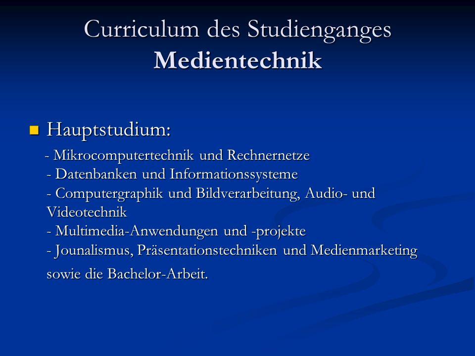 Curriculum des Studienganges Medientechnik Hauptstudium: Hauptstudium: - Mikrocomputertechnik und Rechnernetze - Datenbanken und Informationssysteme - Computergraphik und Bildverarbeitung, Audio- und Videotechnik - Multimedia-Anwendungen und -projekte - Jounalismus, Präsentationstechniken und Medienmarketing sowie die Bachelor-Arbeit.
