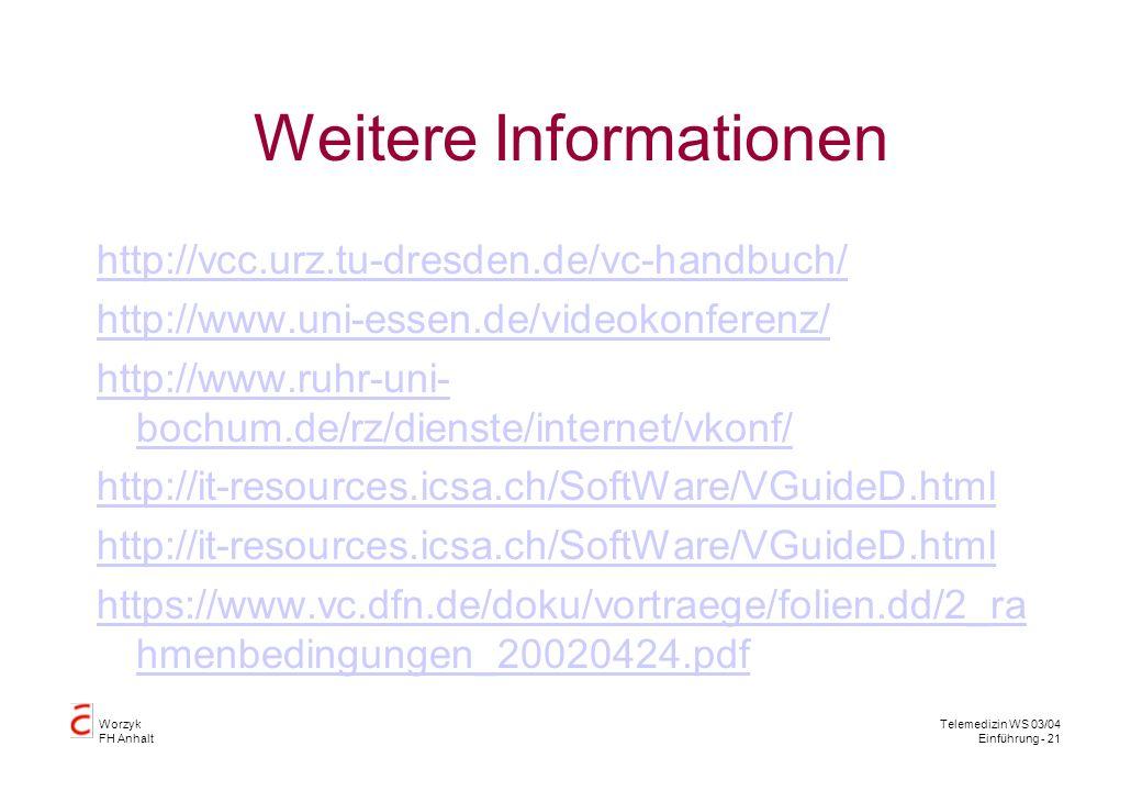 Worzyk FH Anhalt Telemedizin WS 03/04 Einführung - 21 Weitere Informationen http://vcc.urz.tu-dresden.de/vc-handbuch/ http://www.uni-essen.de/videokonferenz/ http://www.ruhr-uni- bochum.de/rz/dienste/internet/vkonf/ http://it-resources.icsa.ch/SoftWare/VGuideD.html https://www.vc.dfn.de/doku/vortraege/folien.dd/2_ra hmenbedingungen_20020424.pdf