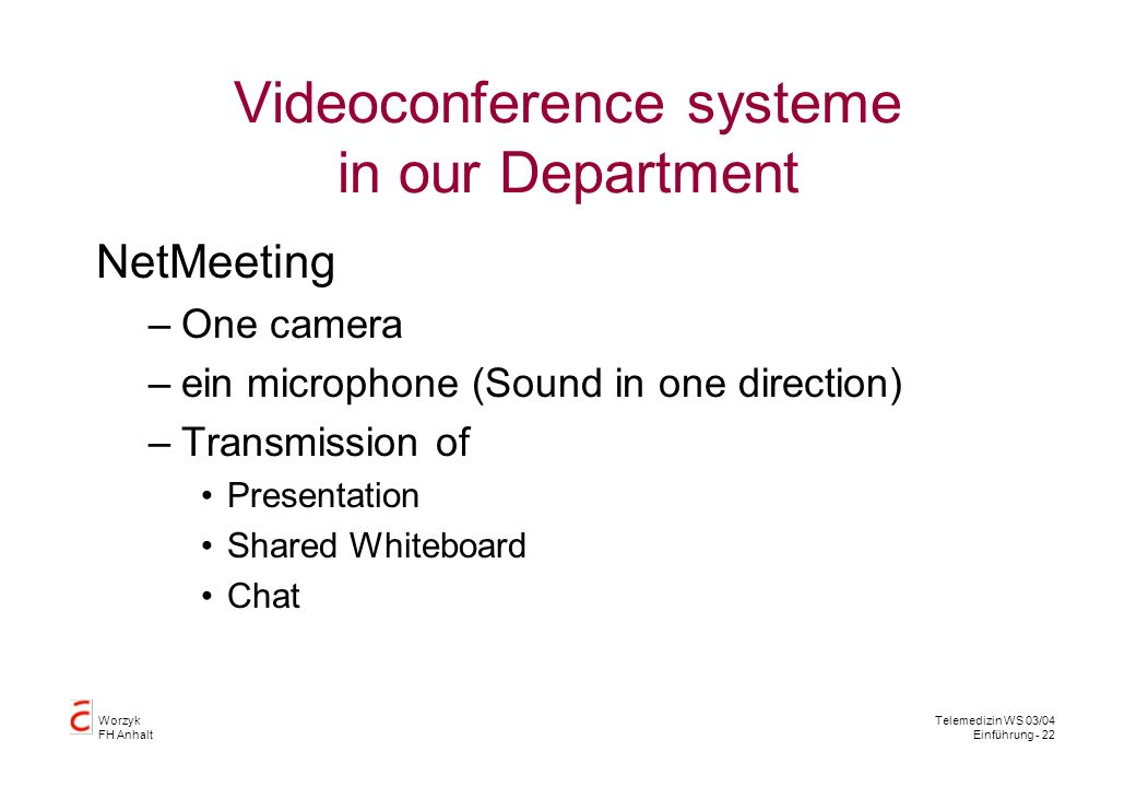 Worzyk FH Anhalt Telemedizin WS 03/04 Einführung - 22 Videoconference systeme in our Department NetMeeting –One camera –ein microphone (Sound in one direction) –Transmission of Presentation Shared Whiteboard Chat