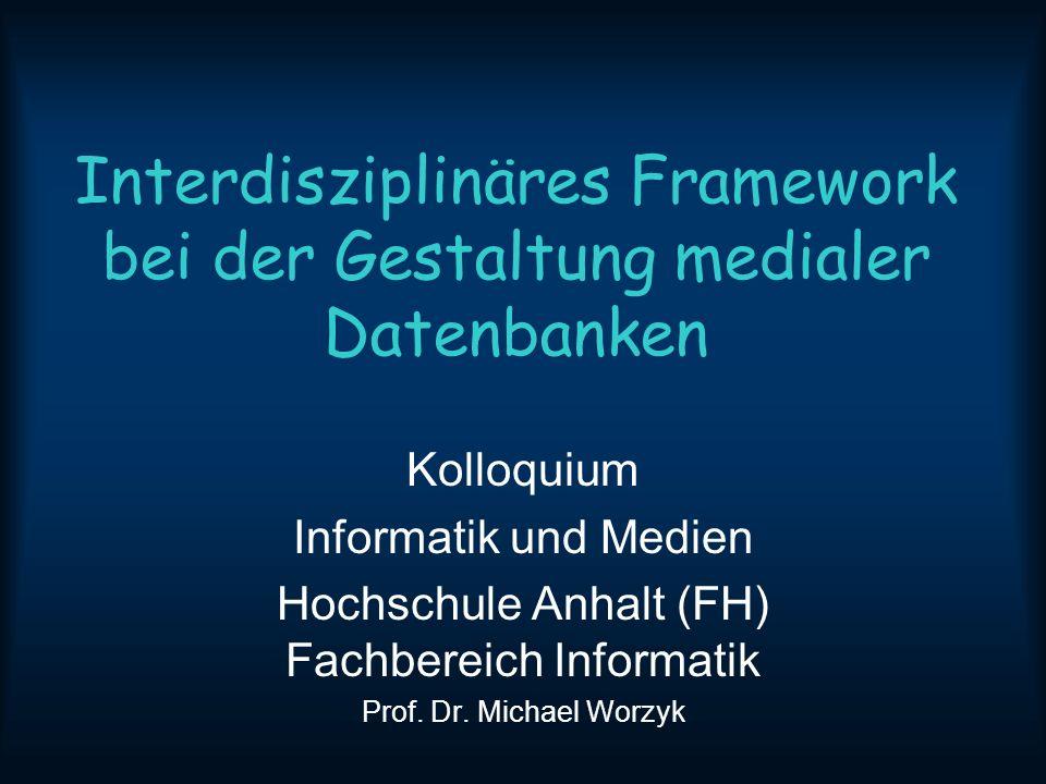 Interdisziplinäres Framework bei der Gestaltung medialer Datenbanken Kolloquium Informatik und Medien Hochschule Anhalt (FH) Fachbereich Informatik Prof.