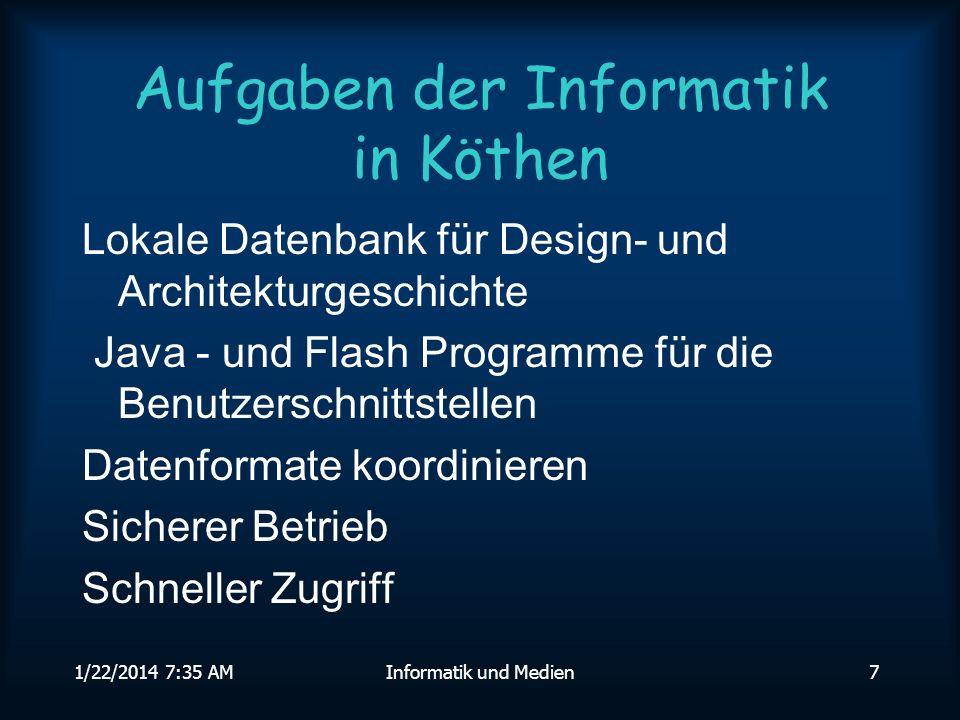 1/22/2014 7:36 AMInformatik und Medien7 Aufgaben der Informatik in Köthen Lokale Datenbank für Design- und Architekturgeschichte Java - und Flash Programme für die Benutzerschnittstellen Datenformate koordinieren Sicherer Betrieb Schneller Zugriff