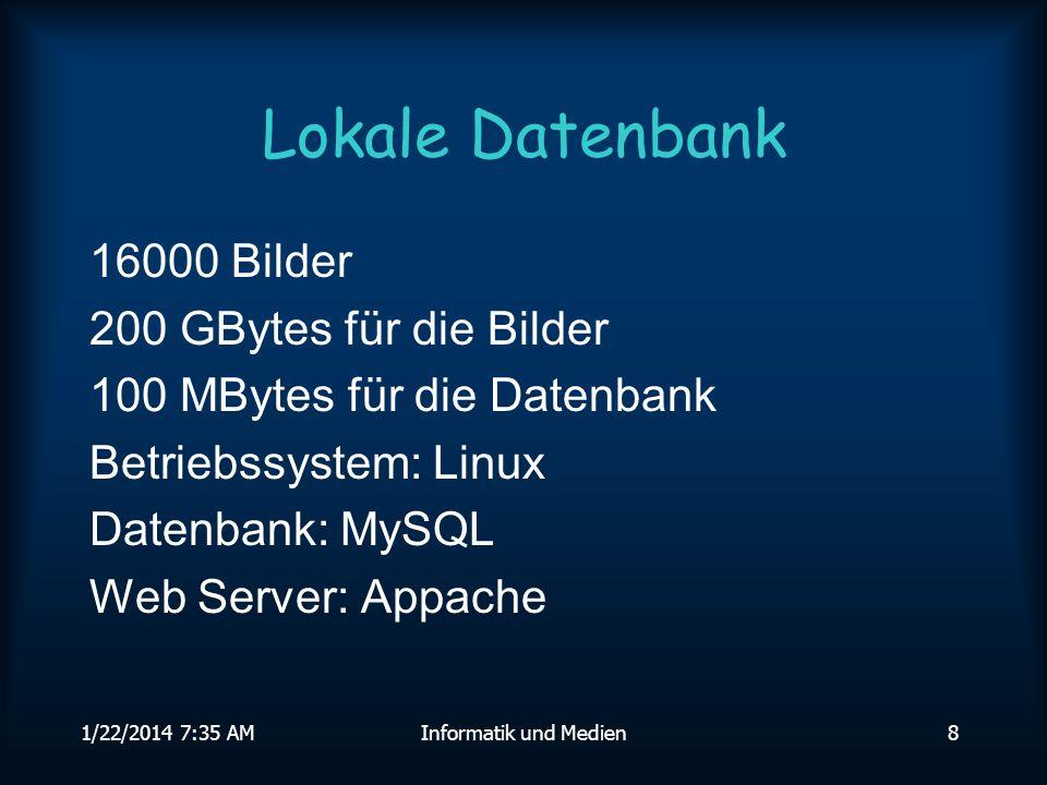 1/22/2014 7:36 AMInformatik und Medien8 Lokale Datenbank 16000 Bilder 200 GBytes für die Bilder 100 MBytes für die Datenbank Betriebssystem: Linux Datenbank: MySQL Web Server: Appache