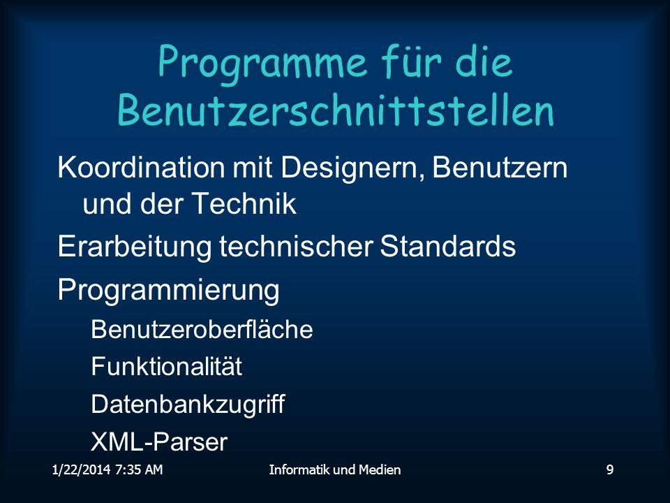 1/22/2014 7:36 AMInformatik und Medien9 Programme für die Benutzerschnittstellen Koordination mit Designern, Benutzern und der Technik Erarbeitung technischer Standards Programmierung Benutzeroberfläche Funktionalität Datenbankzugriff XML-Parser