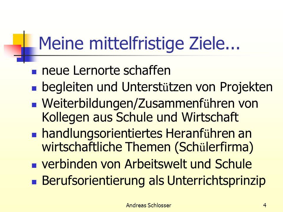 Andreas Schlosser4 Meine mittelfristige Ziele... neue Lernorte schaffen begleiten und Unterst ü tzen von Projekten Weiterbildungen/Zusammenf ü hren vo