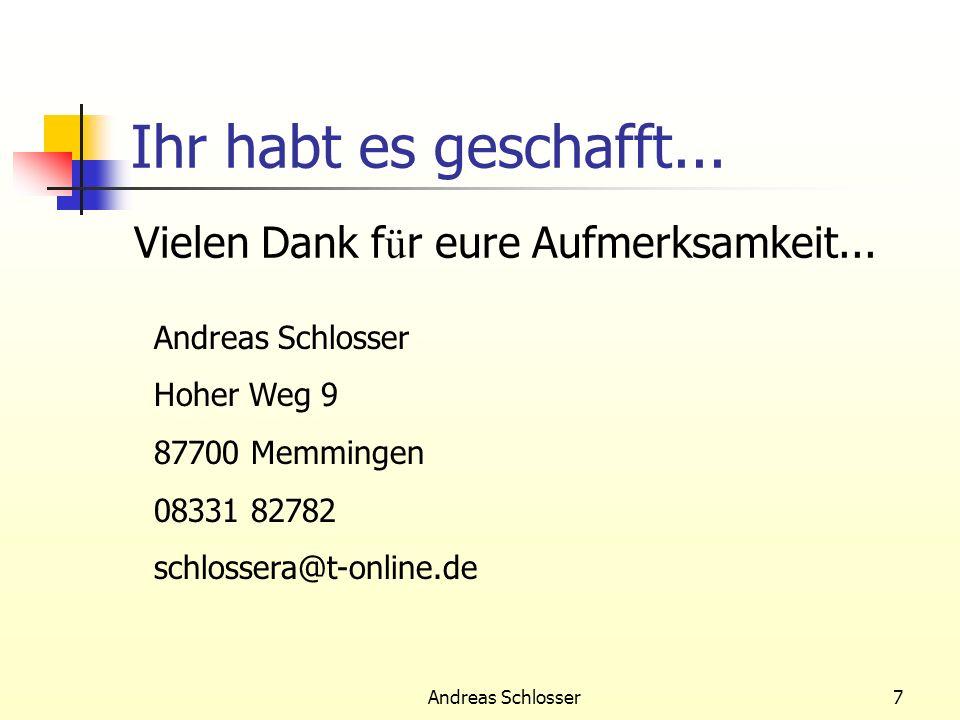 Andreas Schlosser7 Ihr habt es geschafft... Vielen Dank f ü r eure Aufmerksamkeit... Andreas Schlosser Hoher Weg 9 87700 Memmingen 08331 82782 schloss